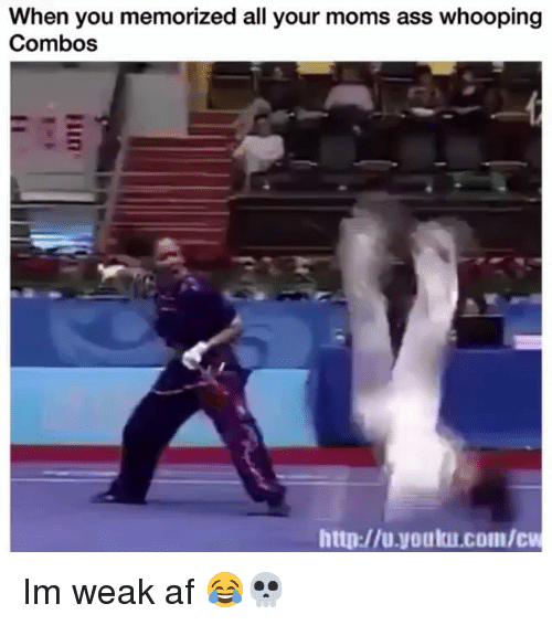 Combos: When you memorized all your moms ass whooping  Combos  http://u.youku.com/c Im weak af 😂💀