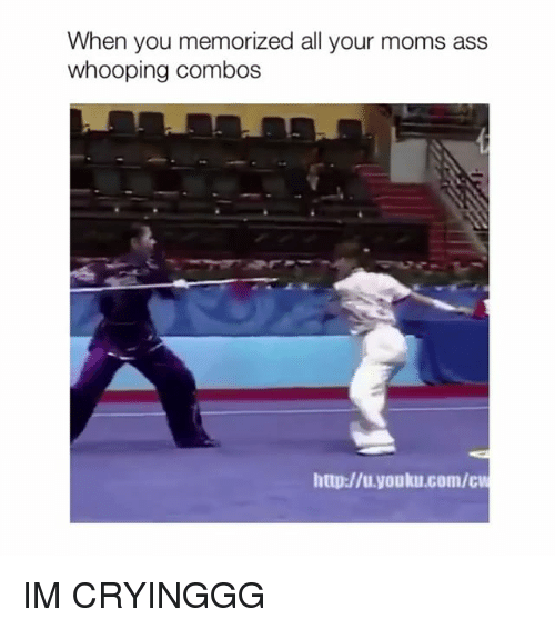 Combos: When you memorized all your moms ass  whooping combos  http://u.youku.com/cu IM CRYINGGG