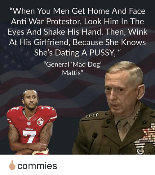 """Dating, Memes, and Pussy: """"When You Men Get Home And Face  Anti War Protestor, Look Him In The  Eyes And Shake His Hand. Then, Wink  At His Girlfriend, Because She Knows  She's Dating A PUSSY, """"  (C  """"General Mad Dog'  Mattis"""" 🖕🏽commies"""