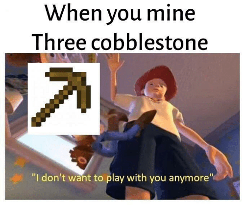 "Mine, Play, and Three: When you mine  Three cobblestone  ""I don't want to play with you anymore"""