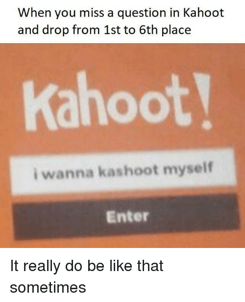 miss a: When you miss a question in Kahoot  and drop from 1st to 6th place  Kahoot  i wanna kashoot myself  Enter It really do be like that sometimes