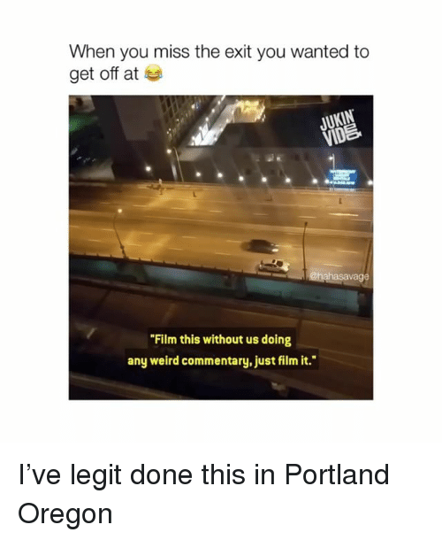 "Savage, Weird, and Oregon: When you miss the exit you wanted to  get off at  JUKIN  VID  savage  ""Film this without us doing  any weird commentary, just film it."" I've legit done this in Portland Oregon"