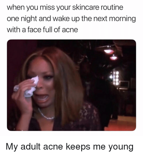 Memes, 🤖, and Acne: when you miss your skincare routine  one night and wake up the next morning  with a face full of acne My adult acne keeps me young