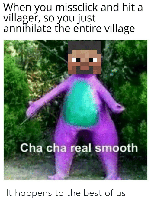 Smooth, Best, and Best Of: When you missclick and hit a  villager, so you just  annihilate the entire village  Cha cha real smooth It happens to the best of us