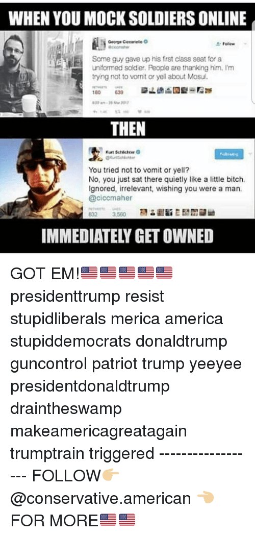Draintheswamp: WHEN YOU MOCK SOLDIERS ONLINE  Some guy gave up his first class seat for a  uniformed soldier. People are thanking him. I'm  tryng not to vonit or yell about Mosul.  THEN  You tried not to vomit or yell?  No, you just sat there quietly like a little bitch.  Ignored, irrelevant, wishing you were a man.  @ciccmaher  IMMEDIATELY GET OWNED GOT EM!🇺🇸🇺🇸🇺🇸🇺🇸🇺🇸 presidenttrump resist stupidliberals merica america stupiddemocrats donaldtrump guncontrol patriot trump yeeyee presidentdonaldtrump draintheswamp makeamericagreatagain trumptrain triggered ------------------ FOLLOW👉🏼 @conservative.american 👈🏼 FOR MORE🇺🇸🇺🇸