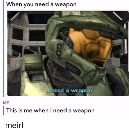 MeIRL, Weapon, and You: When you need a weapon  need a weapon  ME  This is me when i need a weapon meirl