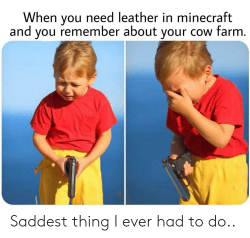 Leather: When you need leather in minecraft  and you remember about your cow farm. Saddest thing I ever had to do..