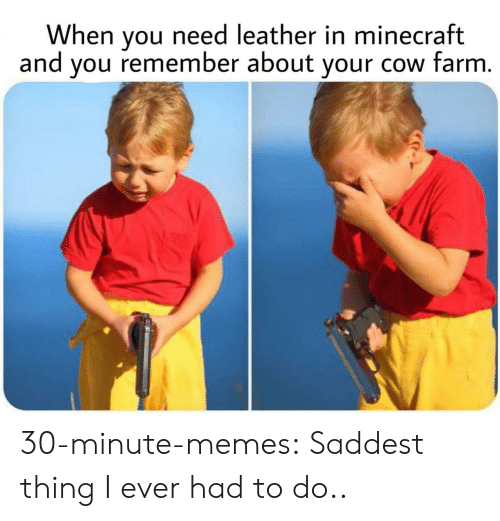 Leather: When you need leather in minecraft  and you remember about your cow farm. 30-minute-memes:  Saddest thing I ever had to do..