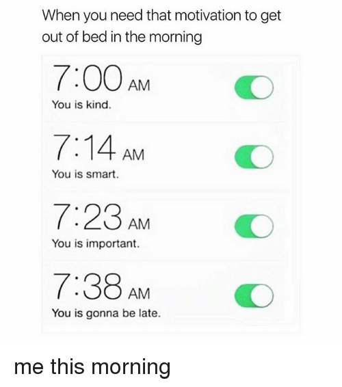 You Is Kind: When you need that motivation to get  out of bed in the morning  7:00AMO  7:14 AM  7:23 AM O  7:38AMO  You is kind.  You is smart.  You is important.  You is gonna be late. me this morning