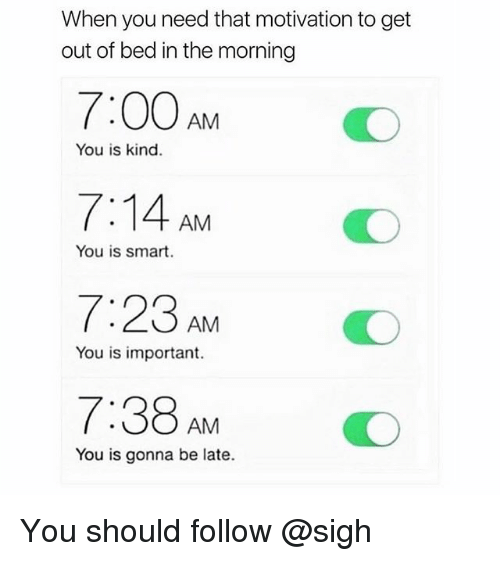 You Is Kind: When you need that motivation to get  out of bed in the morning  7:00 AM  7:14 AM  7:23 AM  7:38AMO  You is kind.  You is smart.  You is important.  You is gonna be late. You should follow @sigh