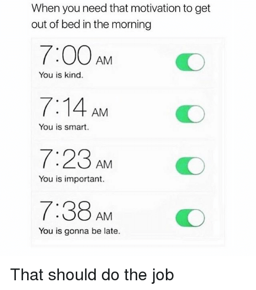 You Is Kind: When you need that motivation to get  out of bed in the morning  7:00 AM  7:14 AM  7:23 AM  7:38 AM  You is kind.  You is smart  O  You is important.  You is gonna be late. That should do the job