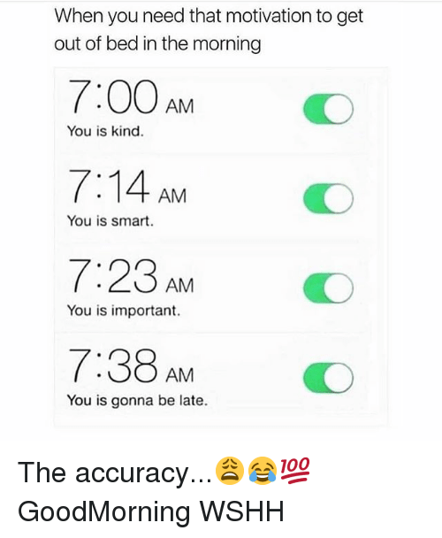 You Is Kind: When you need that motivation to get  out of bed in the morning  7:00 AM  7:14 AM  7:23 AM  7:38 AM  You is kind.  You is smart.  O  You is important.  You is gonna be late. The accuracy...😩😂💯 GoodMorning WSHH