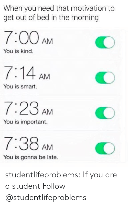 You Is Kind: When you need that motivation to  get out of bed in the morning  7:00AMO  You is kind.  7:14 AM  You is smart.  7:23 AM  You is important.  7:38 AMO  You is gonna be late. studentlifeproblems:  If you are a student Follow @studentlifeproblems