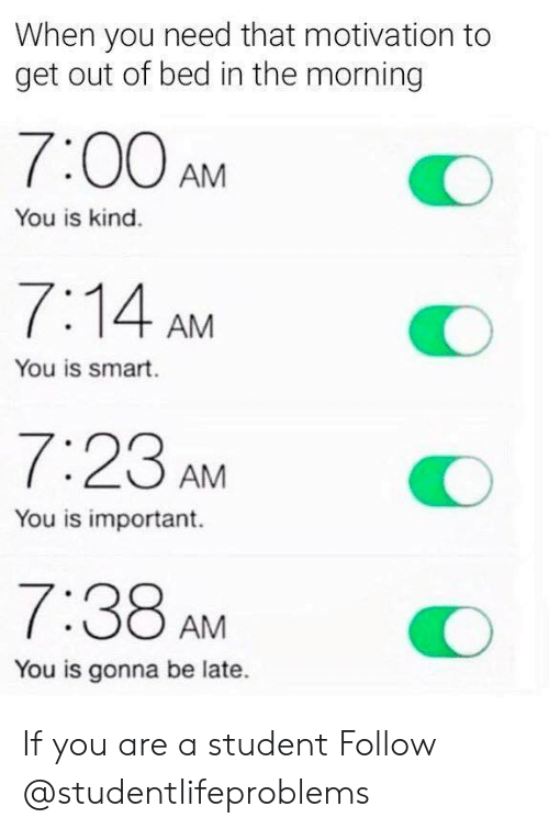 You Is Kind: When you need that motivation to  get out of bed in the morning  7:00AMO  You is kind.  7:14 AM  You is smart.  7:23 AM  You is important.  7:38 AMO  You is gonna be late. If you are a student Follow @studentlifeproblems