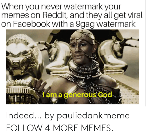 9Gag Watermark: When you never watermark your  memes on Reddit, and they all get viral  on Facebook with a 9gag watermark  dáma generous God Indeed… by pauliedankmeme FOLLOW 4 MORE MEMES.