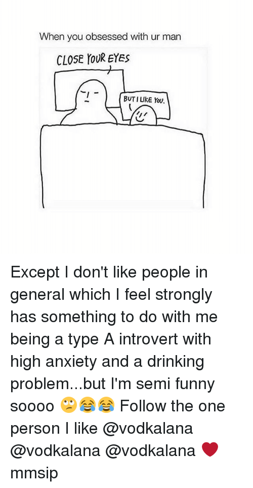 Drinking, Funny, and Introvert: When you obsessed with ur man  CLOSE YOUR EYES  BUTI LIKE You. Except I don't like people in general which I feel strongly has something to do with me being a type A introvert with high anxiety and a drinking problem...but I'm semi funny soooo 🙄😂😂 Follow the one person I like @vodkalana @vodkalana @vodkalana ❤ mmsip