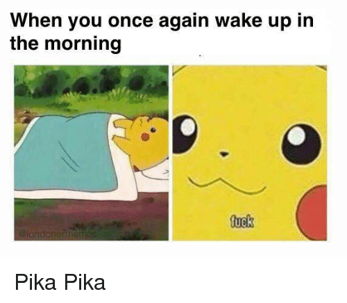 Fuck, Once, and Wake: When you once again wake up in  the morning  fuck Pika Pika