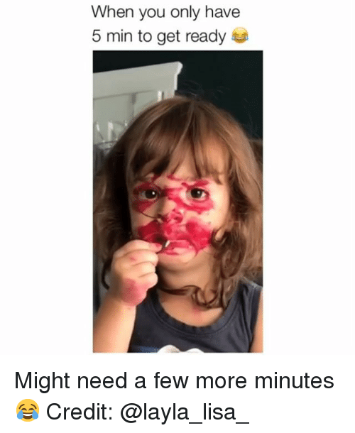 Memes, 🤖, and Lisa: When you only have  5 min to get ready Might need a few more minutes 😂 Credit: @layla_lisa_