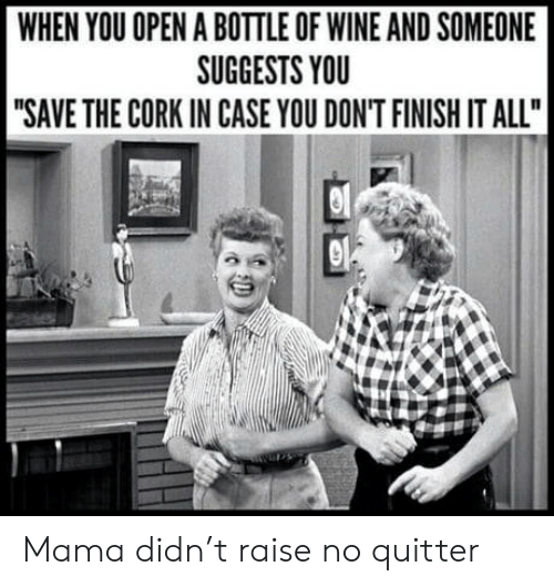 "Wine, Mama, and Case: WHEN YOU OPEN A BOTTLE OF WINE AND SOMEONE  SUGGESTS YOU  ""SAVE THE CORK IN CASE YOU DON'T FINISH IT ALL"" Mama didn't raise no quitter"