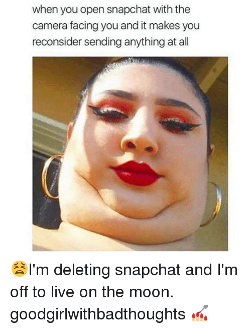 Memes, Snapchat, and Camera: when you open snapchat with the  camera facing you and it makes you  reconsider sending anything at all 😫I'm deleting snapchat and I'm off to live on the moon. goodgirlwithbadthoughts 💅🏼