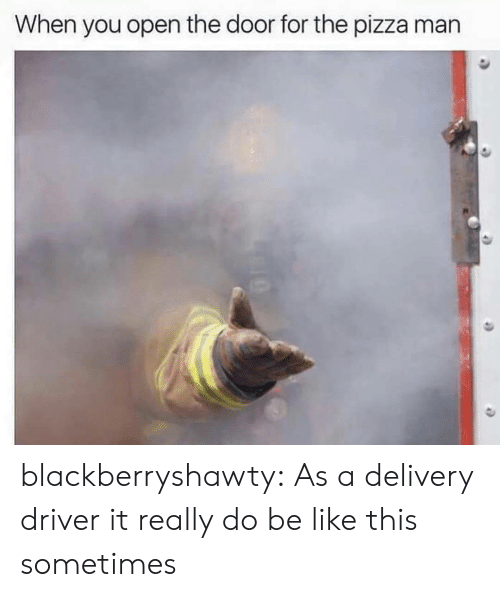 Delivery Driver: When you open the door for the pizza man blackberryshawty:  As a delivery driver it really do be like this sometimes