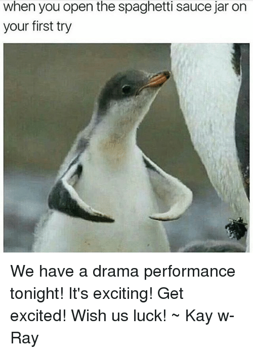 Spaghetties: when you open the spaghetti sauce jar on  your first try We have a drama performance tonight! It's exciting! Get excited! Wish us luck! ~ Kay w- Ray