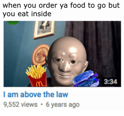 Above the Law: when you order ya food to go but  you eat inside  3:34  I am above the law  9,552 views 6 years ago