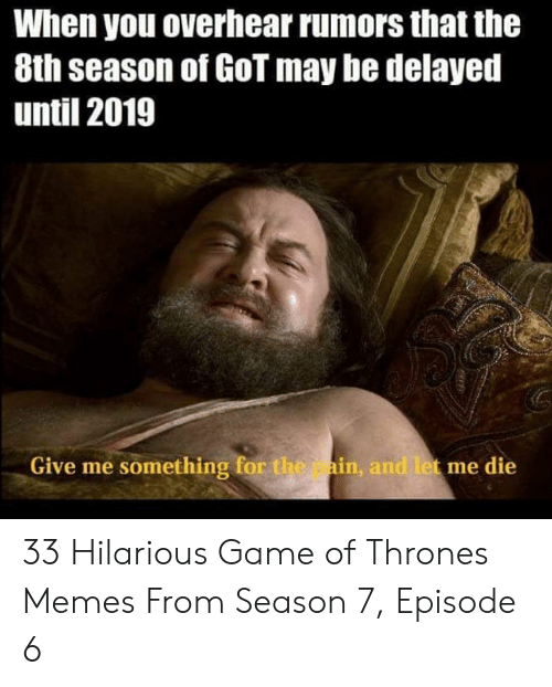 7 Episode 6: When you overhear rumors that the  8th season of GoT may be delayed  until 2019  Give me something for the ain, and let me die 33 Hilarious Game of Thrones Memes From Season 7, Episode 6