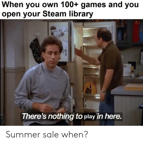 Steam, Summer, and Games: When you own 100+ games and you  open your Steam library  There's nothing to play in here. Summer sale when?