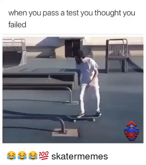 Test, Skate, and Thought: when you pass a test you thought you  failed  201 😂😂😂💯 skatermemes