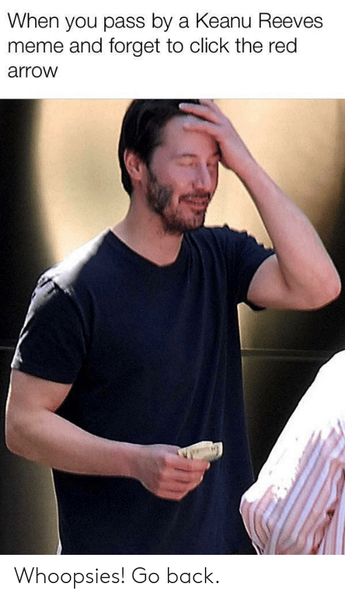 Click, Meme, and Arrow: When you pass by a Keanu Reeves  meme and forget to click the red  arrow Whoopsies! Go back.