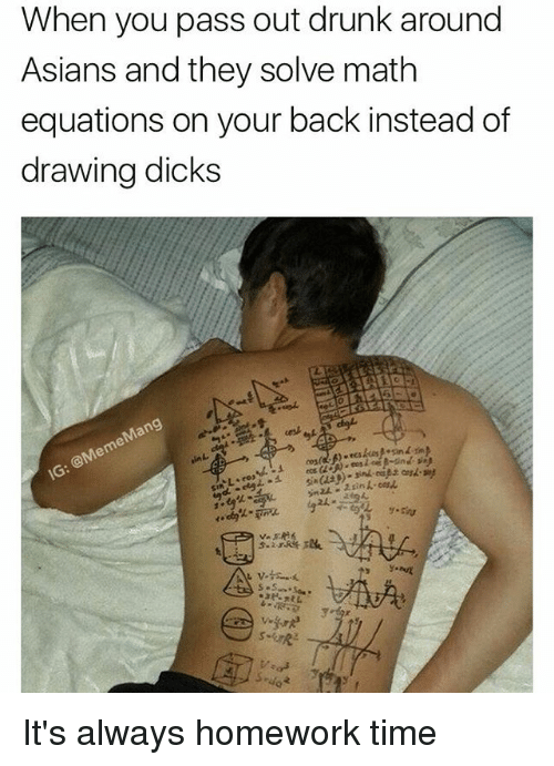 Alwaysed: When you pass out drunk around  Asians and they solve math  equations on your back instead of  drawing dicks It's always homework time