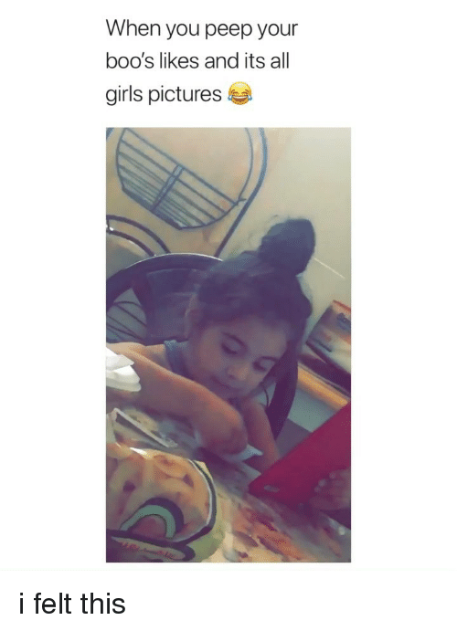 Girls, Pictures, and Girl Memes: When you peep your  boo's likes and its all  girls pictures i felt this