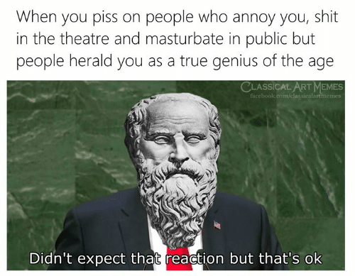 Facebook, Memes, and Shit: When you piss on people who annoy you, shit  in the theatre and masturbate in public but  people herald you as a true genius of the age  CLASSICAL ART MEMES  facebook.com/classicalartmemes  Didn't expect that reaction but that's ok