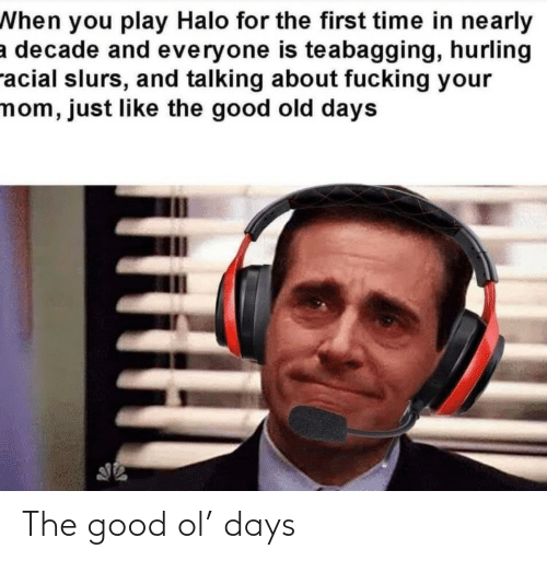 Just Like: When you play Halo for the first time in nearly  a decade and everyone is teabagging, hurling  racial slurs, and talking about fucking your  mom, just like the good old days The good ol' days