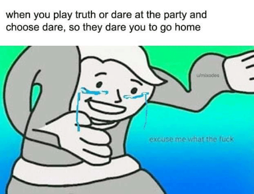 Memes, Party, and Fuck: when you play truth or dare at the party and  choose dare, so they dare you to go home  w/mixodes  excuse me what the fuck