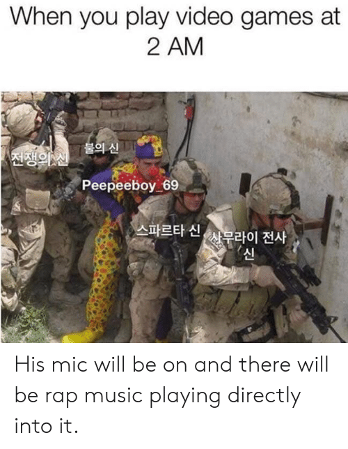 Directly: When you play video games at  2 AM  불의 신  전쟁의 신  Peepeeboy 69  스파르타 신,  사무라이 전사  신 His mic will be on and there will be rap music playing directly into it.