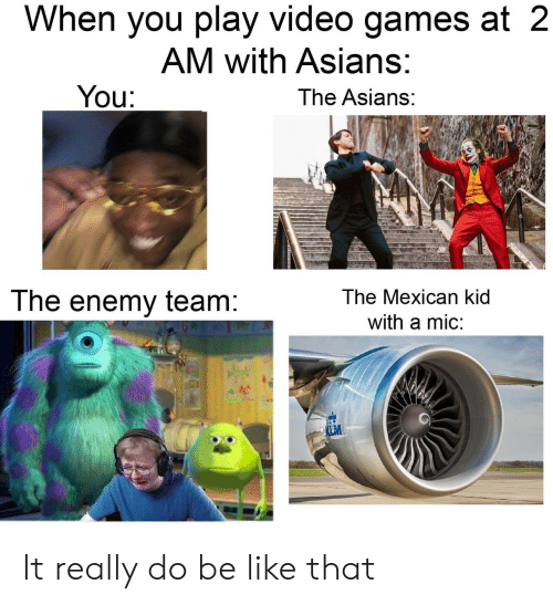 the enemy: When you play video games at 2  AM with Asians:  You:  The Asians:  The Mexican kid  The enemy team:  with a mic:  LM It really do be like that