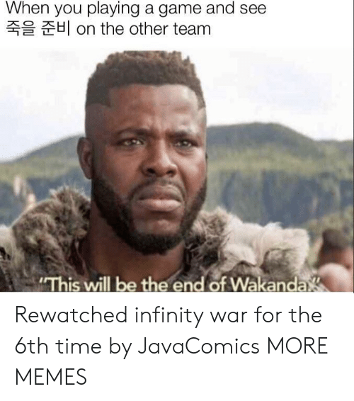 """Wakanda: When you playing a game and see  H on the other team  """"This will be the end of Wakanda Rewatched infinity war for the 6th time by JavaComics MORE MEMES"""