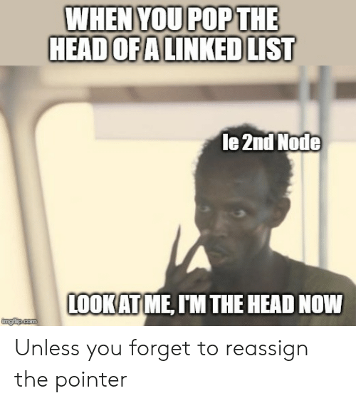 Head, Pop, and Com: WHEN YOU POP THE  HEADOFA LINKED LIST  le 2nd Node  LOOKAT ME, IM THE HEAD NOW  imgfip.com Unless you forget to reassign the pointer