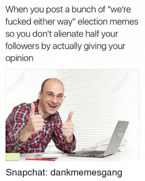 "Fucking, Memes, and Snapchat: When you post a bunch of ""we're  fucked either way"" election memes  so you don't alienate half your  followers by actually giving your  Opinion Snapchat: dankmemesgang"