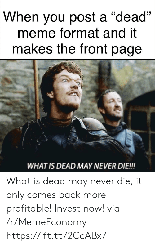 """Meme, What Is, and Never: When you post a """"dead""""  meme format and it  makes the front page  (0  WHAT IS DEAD MAY NEVER DIE!!! What is dead may never die, it only comes back more profitable! Invest now! via /r/MemeEconomy https://ift.tt/2CcABx7"""