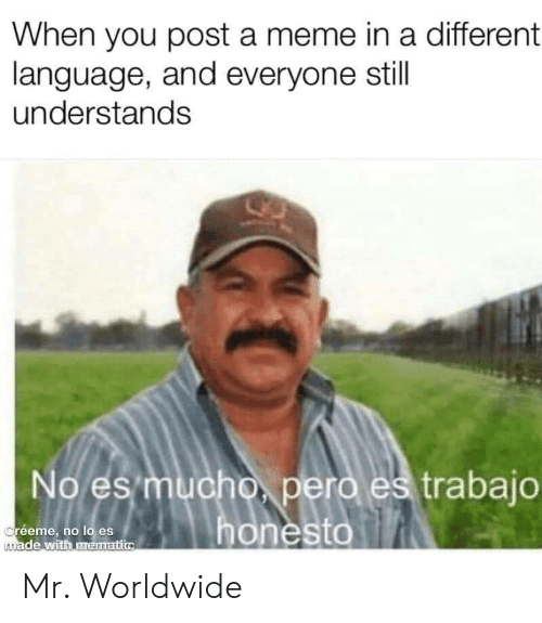 Meme, Language, and You: When you post a meme in a different  language, and everyone still  understands  No es mucho, pero es trabajo  honesto  Créeme, no lo es  made with mematic Mr. Worldwide