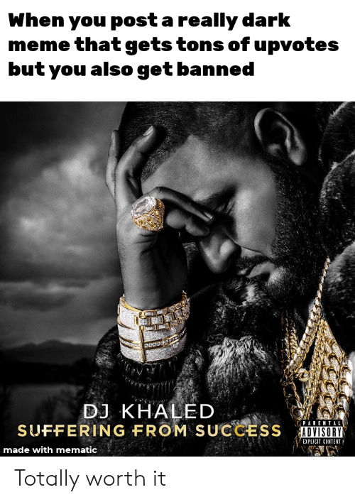 Really Dark: When you post a really dark  meme that gets tons of upvotes  but you also get banned  ఇడ  DJ KHALED  SUFFERING FROM SUCCESS  PARENTAL  ADVISORY  EXPLICIT CONTENT  made with mematic Totally worth it