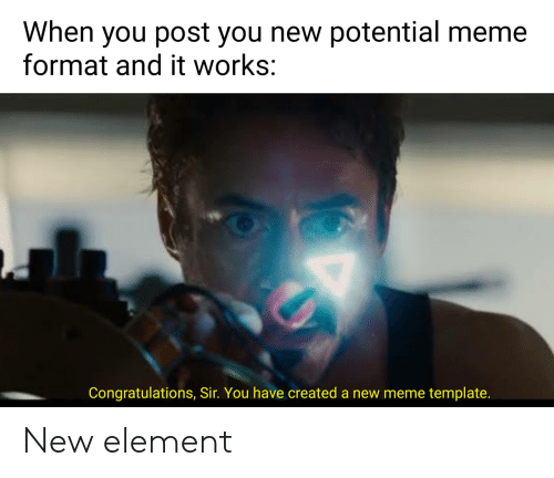 New Meme: When you post you new potential meme  format and it works:  Congratulations, Sir. You have created a new meme template. New element