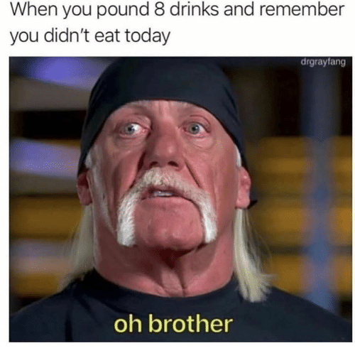 Today, Brother, and Pound: When you pound 8 drinks and remember  you didn't eat today  drgrayfang  oh brother