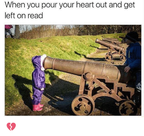 Memes, Heart, and 🤖: When you pour your heart out and get  left on read 💔