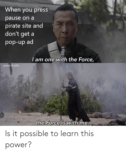 Pirate: When you press  pause on a  pirate site and  don't get a  pop-up ad  I am one with the Force,  queen.of jakku  the Force is with me. Is it possible to learn this power?