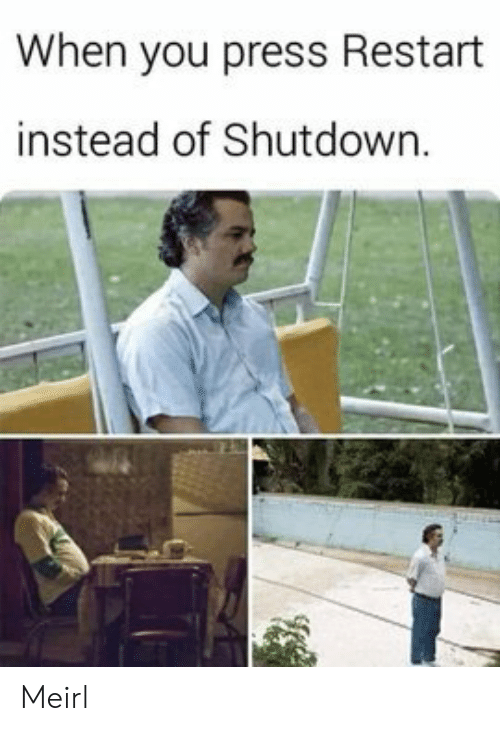 restart: When you press Restart  instead of Shutdown. Meirl