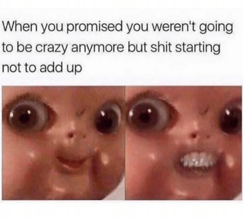 add: When you promised you weren't going  to be crazy anymore but shit starting  not to add up
